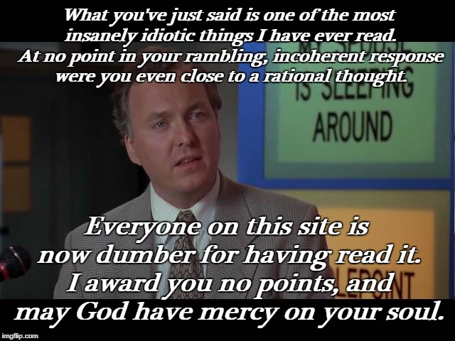 Whenever I see some of the rants on political or politically incorrect memes. | What you've just said is one of the most insanely idiotic things I have ever read. At no point in your rambling, incoherent response were yo | image tagged in billy madison insult,political memes,politically incorrect,rant,triggered,memes | made w/ Imgflip meme maker