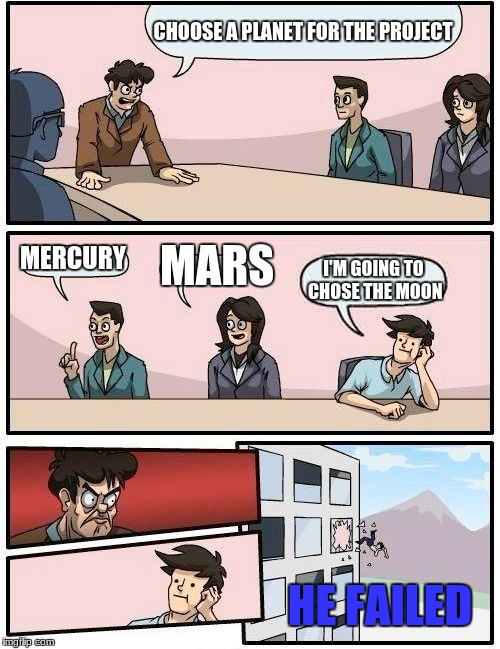 Boardroom Meeting Suggestion Meme | CHOOSE A PLANET FOR THE PROJECT MERCURY MARS I'M GOING TO CHOSE THE MOON HE FAILED | image tagged in memes,boardroom meeting suggestion | made w/ Imgflip meme maker
