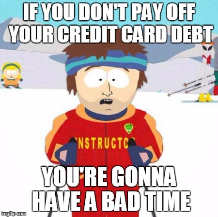 You're gonna have a bad time | IF YOU DON'T PAY OFF YOUR CREDIT CARD DEBT YOU'RE GONNA HAVE A BAD TIME | image tagged in you're gonna have a bad time | made w/ Imgflip meme maker