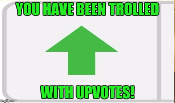 YOU HAVE BEEN TROLLED WITH UPVOTES! | made w/ Imgflip meme maker