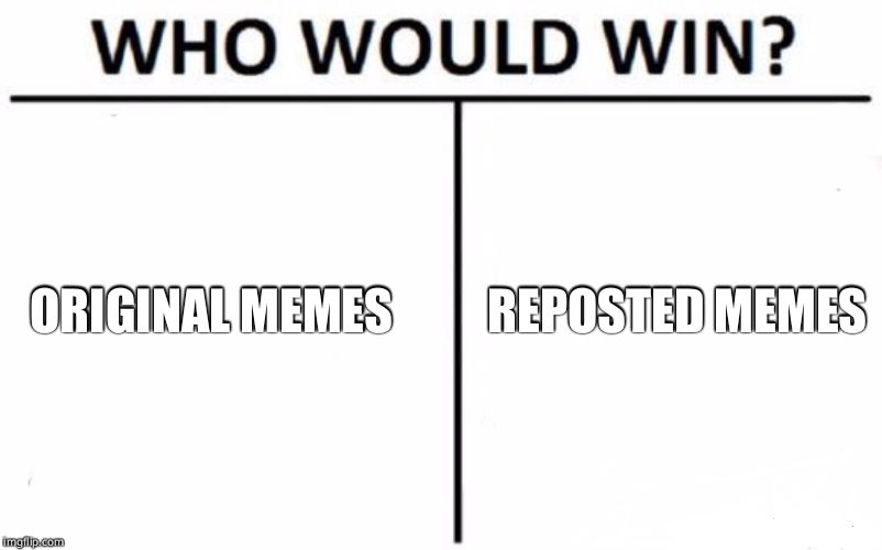 Who Would Win? Meme | ORIGINAL MEMES REPOSTED MEMES | image tagged in memes,who would win | made w/ Imgflip meme maker