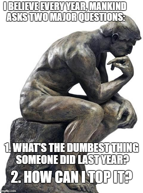 Seriously. | I BELIEVE EVERY YEAR, MANKIND ASKS TWO MAJOR QUESTIONS: 1. WHAT'S THE DUMBEST THING SOMEONE DID LAST YEAR? 2. HOW CAN I TOP IT? | image tagged in thinking man statue,stupid,dumb,mankind,we need help,funny | made w/ Imgflip meme maker