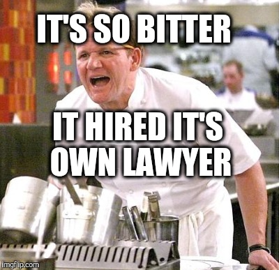 IT'S SO BITTER IT HIRED IT'S OWN LAWYER | made w/ Imgflip meme maker