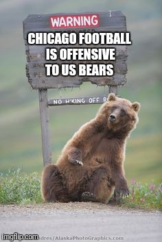 CHICAGO FOOTBALL IS OFFENSIVE TO US BEARS | made w/ Imgflip meme maker