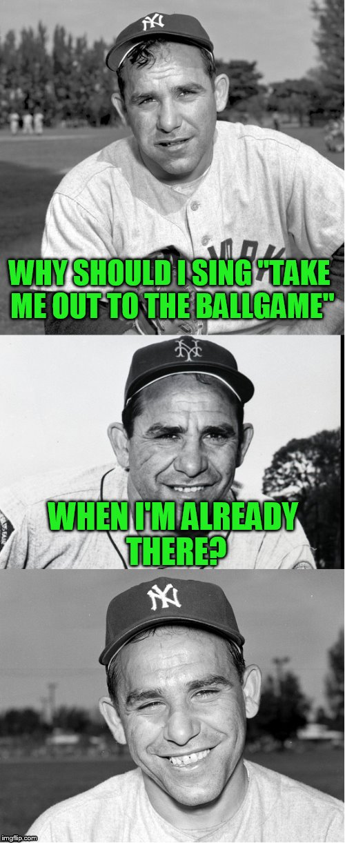 "WHY SHOULD I SING ""TAKE ME OUT TO THE BALLGAME"" WHEN I'M ALREADY THERE? 