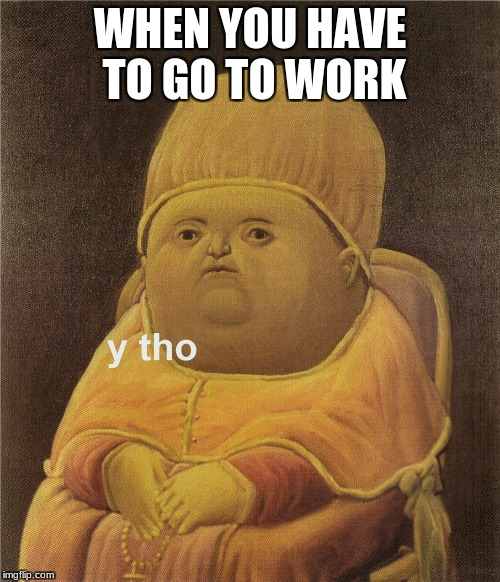 y tho | WHEN YOU HAVE TO GO TO WORK | image tagged in y tho | made w/ Imgflip meme maker