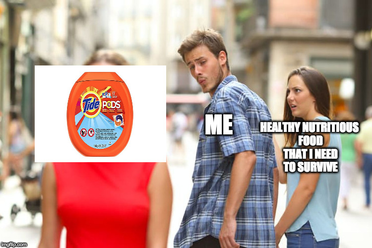 Wish i had tide pods | ME HEALTHY NUTRITIOUS FOOD THAT I NEED TO SURVIVE | image tagged in memes,distracted boyfriend,relatable,tide pod challenge,tide pods,dank memes | made w/ Imgflip meme maker