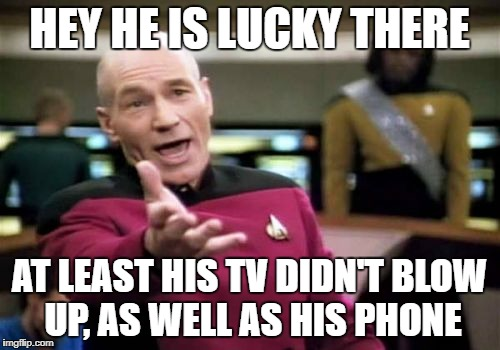 Picard Wtf Meme | HEY HE IS LUCKY THERE AT LEAST HIS TV DIDN'T BLOW UP, AS WELL AS HIS PHONE | image tagged in memes,picard wtf | made w/ Imgflip meme maker