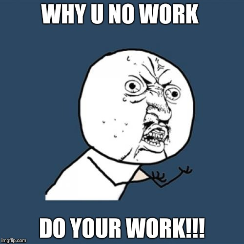 Y U No Meme | WHY U NO WORK DO YOUR WORK!!! | image tagged in memes,y u no | made w/ Imgflip meme maker