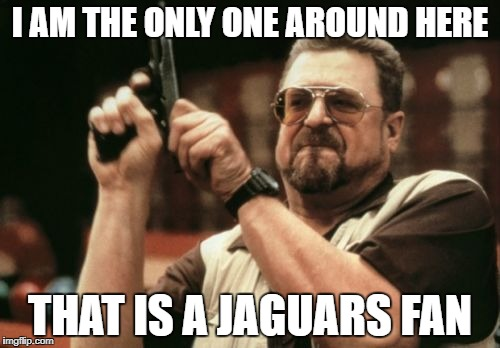Am I The Only One Around Here Meme | I AM THE ONLY ONE AROUND HERE THAT IS A JAGUARS FAN | image tagged in memes,am i the only one around here | made w/ Imgflip meme maker