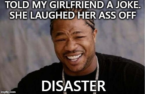 her big ol' butt fell right off  | TOLD MY GIRLFRIEND A JOKE. SHE LAUGHED HER ASS OFF DISASTER | image tagged in memes,yo dawg heard you,disaster,lmao,funny | made w/ Imgflip meme maker