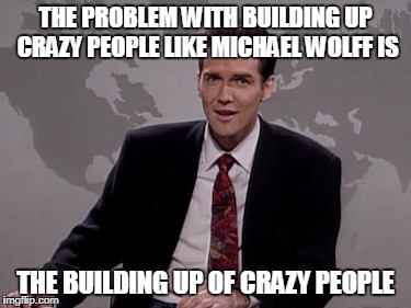 Weekend Update with Norm MacDonald | THE PROBLEM WITH BUILDING UP CRAZY PEOPLE LIKE MICHAEL WOLFF IS THE BUILDING UP OF CRAZY PEOPLE | image tagged in norm macdonald | made w/ Imgflip meme maker