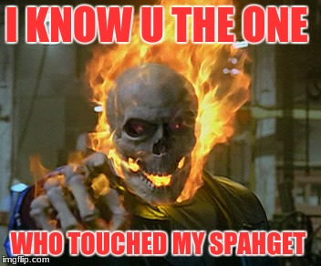 ghost rider | I KNOW U THE ONE WHO TOUCHED MY SPAHGET | image tagged in ghost rider | made w/ Imgflip meme maker