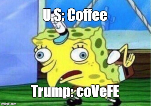 Mocking Spongebob Meme | U.S: Coffee Trump: coVeFE | image tagged in memes,mocking spongebob | made w/ Imgflip meme maker
