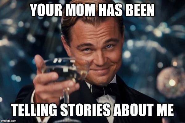 Leonardo Dicaprio Cheers Meme | YOUR MOM HAS BEEN TELLING STORIES ABOUT ME | image tagged in memes,leonardo dicaprio cheers | made w/ Imgflip meme maker