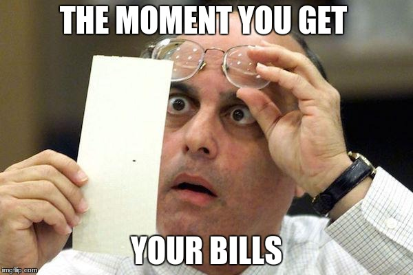 Bills | THE MOMENT YOU GET YOUR BILLS | image tagged in report | made w/ Imgflip meme maker