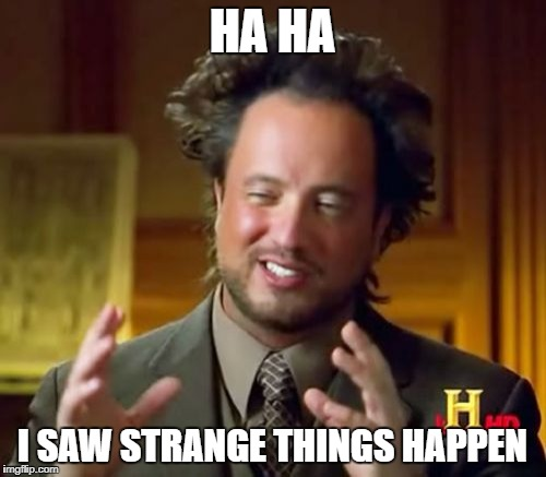 Ancient Aliens Meme | HA HA I SAW STRANGE THINGS HAPPEN | image tagged in memes,ancient aliens | made w/ Imgflip meme maker