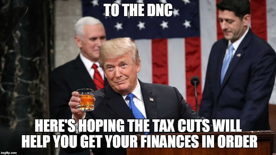Tormentor in Chief | TO THE DNC HERE'S HOPING THE TAX CUTS WILL HELP YOU GET YOUR FINANCES IN ORDER | image tagged in trump toast | made w/ Imgflip meme maker