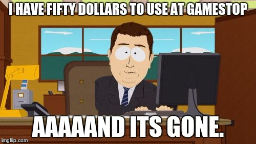 Aaaaand Its Gone Meme | I HAVE FIFTY DOLLARS TO USE AT GAMESTOP AAAAAND ITS GONE. | image tagged in memes,aaaaand its gone | made w/ Imgflip meme maker
