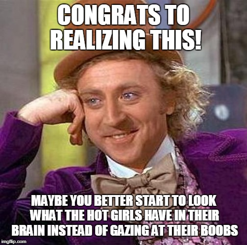 Creepy Condescending Wonka Meme | CONGRATS TO REALIZING THIS! MAYBE YOU BETTER START TO LOOK WHAT THE HOT GIRLS HAVE IN THEIR BRAIN INSTEAD OF GAZING AT THEIR BOOBS | image tagged in memes,creepy condescending wonka | made w/ Imgflip meme maker