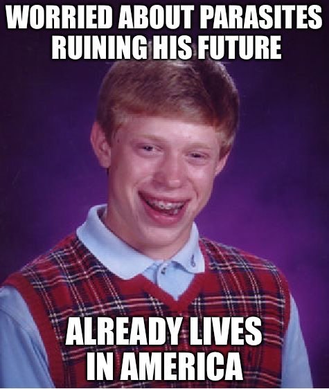Bad Luck Brian Meme | WORRIED ABOUT PARASITES RUINING HIS FUTURE ALREADY LIVES IN AMERICA | image tagged in memes,bad luck brian | made w/ Imgflip meme maker