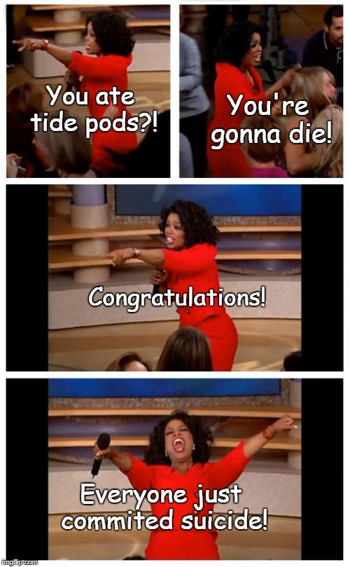 I have absolutely no idea what I was thinking when I made this... *facepalm | You're gonna die! You ate tide pods?! Congratulations! Everyone just commited suicide! | image tagged in memes,oprah you get a car everybody gets a car | made w/ Imgflip meme maker