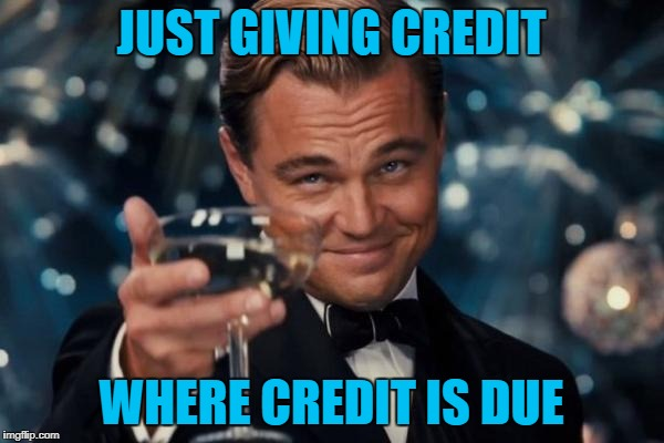 Leonardo Dicaprio Cheers Meme | JUST GIVING CREDIT WHERE CREDIT IS DUE | image tagged in memes,leonardo dicaprio cheers | made w/ Imgflip meme maker