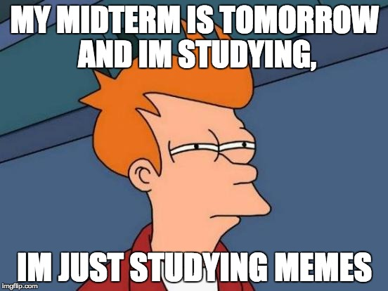 Futurama Fry Meme | MY MIDTERM IS TOMORROW AND IM STUDYING, IM JUST STUDYING MEMES | image tagged in memes,futurama fry | made w/ Imgflip meme maker
