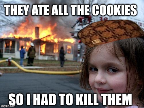 Disaster Girl Meme | THEY ATE ALL THE COOKIES SO I HAD TO KILL THEM | image tagged in memes,disaster girl,scumbag | made w/ Imgflip meme maker