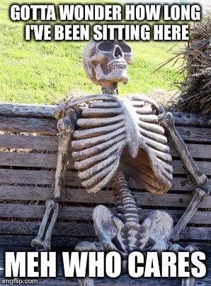 Waiting Skeleton Meme | GOTTA WONDER HOW LONG I'VE BEEN SITTING HERE MEH WHO CARES | image tagged in memes,waiting skeleton | made w/ Imgflip meme maker