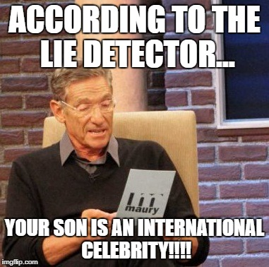 Maury Lie Detector Meme | ACCORDING TO THE LIE DETECTOR... YOUR SON IS AN INTERNATIONAL CELEBRITY!!!! | image tagged in memes,maury lie detector | made w/ Imgflip meme maker