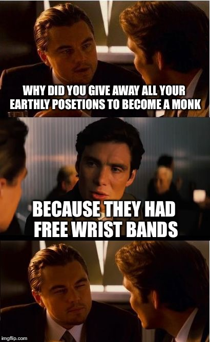Inception Meme | WHY DID YOU GIVE AWAY ALL YOUR EARTHLY POSETIONS TO BECOME A MONK BECAUSE THEY HAD FREE WRIST BANDS | image tagged in memes,inception | made w/ Imgflip meme maker