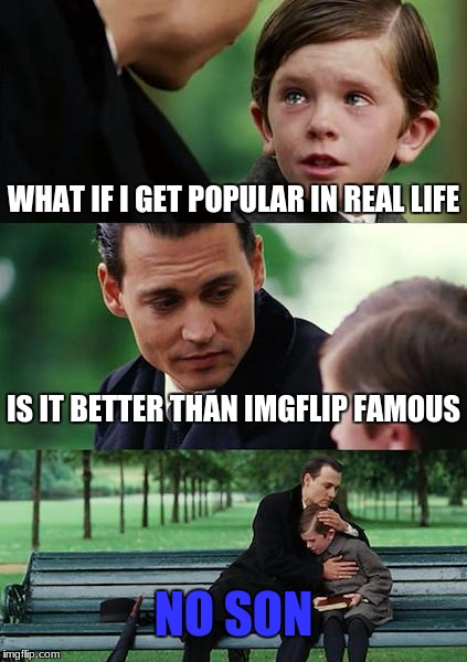 Finding Neverland Meme | WHAT IF I GET POPULAR IN REAL LIFE IS IT BETTER THAN IMGFLIP FAMOUS NO SON | image tagged in memes,finding neverland | made w/ Imgflip meme maker
