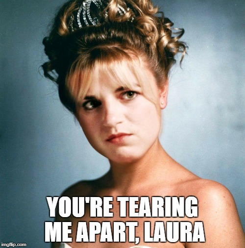 You're Tearing Me Apart, Laura | YOU'RE TEARING ME APART, LAURA | image tagged in theroom twinpeaks | made w/ Imgflip meme maker