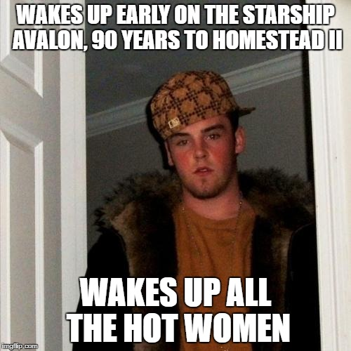 Scumbag Steve Meme | WAKES UP EARLY ON THE STARSHIP AVALON, 90 YEARS TO HOMESTEAD II WAKES UP ALL THE HOT WOMEN | image tagged in memes,scumbag steve | made w/ Imgflip meme maker