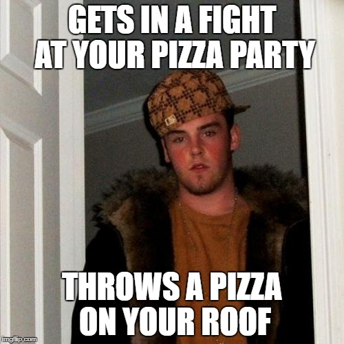 Scumbag Steve Meme | GETS IN A FIGHT AT YOUR PIZZA PARTY THROWS A PIZZA ON YOUR ROOF | image tagged in memes,scumbag steve | made w/ Imgflip meme maker
