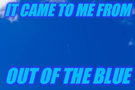 IT CAME TO ME FROM OUT OF THE BLUE | made w/ Imgflip meme maker