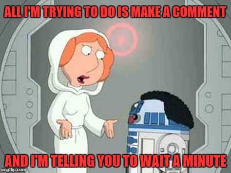 You're commenting a lot Family Guy Star Wars | ALL I'M TRYING TO DO IS MAKE A COMMENT AND I'M TELLING YOU TO WAIT A MINUTE | image tagged in memes,comment timer,family guy,star wars | made w/ Imgflip meme maker