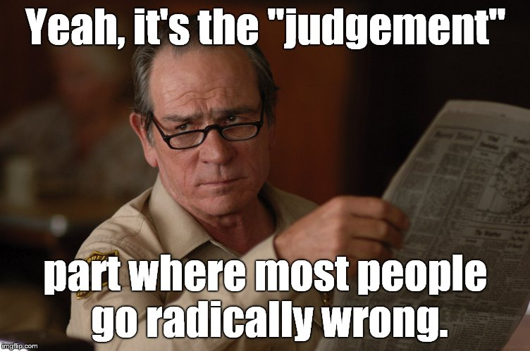 "say what? | Yeah, it's the ""judgement"" part where most people go radically wrong. 