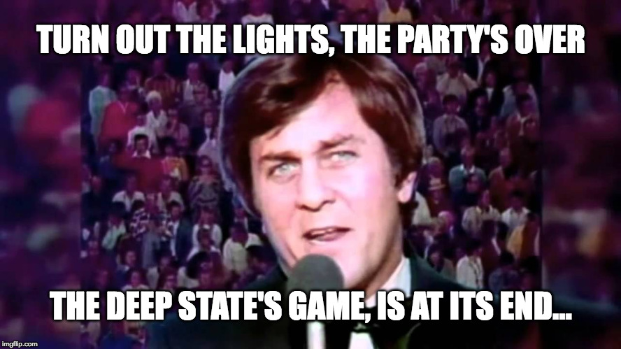 TURN OUT THE LIGHTS, THE PARTY'S OVER THE DEEP STATE'S GAME, IS AT ITS END... | image tagged in don meredith | made w/ Imgflip meme maker