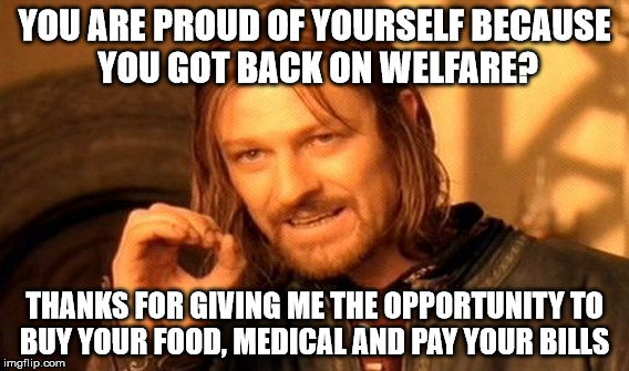 One Does Not Simply Meme | YOU ARE PROUD OF YOURSELF BECAUSE YOU GOT BACK ON WELFARE? THANKS FOR GIVING ME THE OPPORTUNITY TO BUY YOUR FOOD, MEDICAL AND PAY YOUR BILLS | image tagged in memes,one does not simply | made w/ Imgflip meme maker