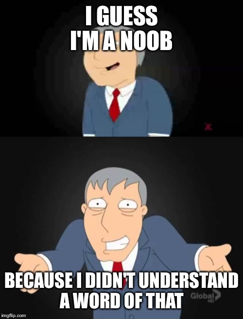 I GUESS I'M A NOOB BECAUSE I DIDN'T UNDERSTAND A WORD OF THAT | made w/ Imgflip meme maker