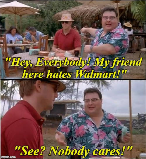 "See Nobody Cares Meme | ""Hey, Everybody! My friend here hates Walmart!"" ""See? Nobody cares!"" 