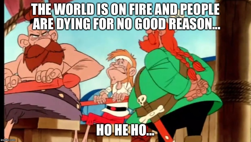 Ho He Ho | THE WORLD IS ON FIRE AND PEOPLE ARE DYING FOR NO GOOD REASON... HO HE HO... | image tagged in ho he ho,memes,asterix,funny | made w/ Imgflip meme maker