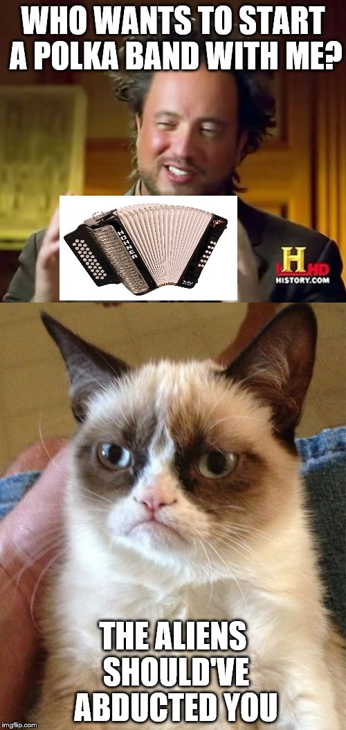 Ancient Aliens & Grumpy Cat | WHO WANTS TO START A POLKA BAND WITH ME? THE ALIENS SHOULD'VE ABDUCTED YOU | image tagged in ancient aliens,grumpy cat | made w/ Imgflip meme maker