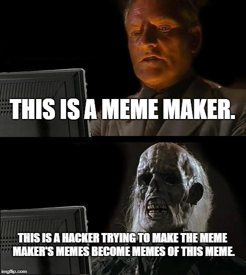 Ill Just Wait Here Meme | THIS IS A MEME MAKER. THIS IS A HACKER TRYING TO MAKE THE MEME MAKER'S MEMES BECOME MEMES OF THIS MEME. | image tagged in memes,ill just wait here | made w/ Imgflip meme maker