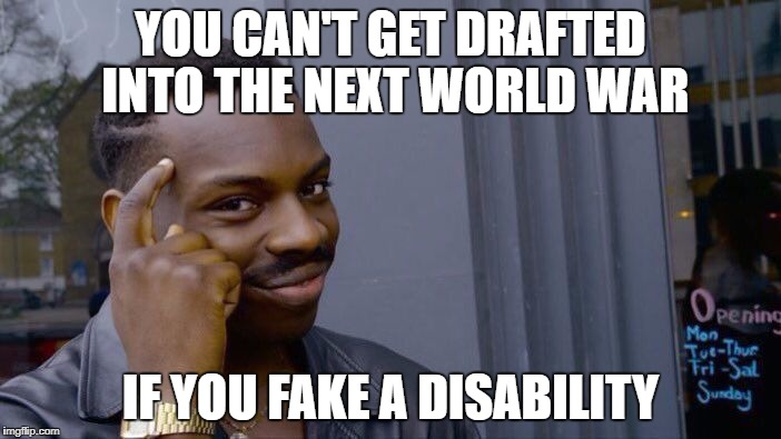 Roll Safe Think About It Meme | YOU CAN'T GET DRAFTED INTO THE NEXT WORLD WAR IF YOU FAKE A DISABILITY | image tagged in memes,roll safe think about it | made w/ Imgflip meme maker