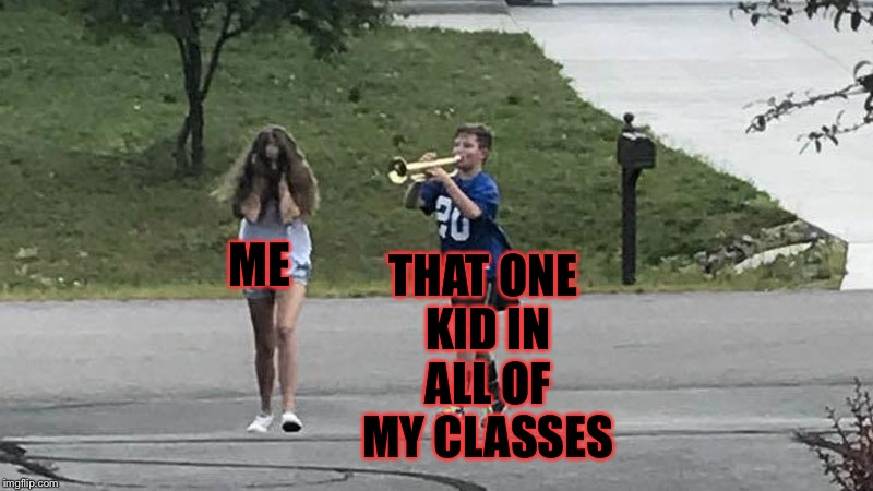 Trumpet Boy Object Labeling | ME THAT ONE KID IN ALL OF MY CLASSES | image tagged in trumpet boy object labeling,memes,meme,assholes,asshole | made w/ Imgflip meme maker