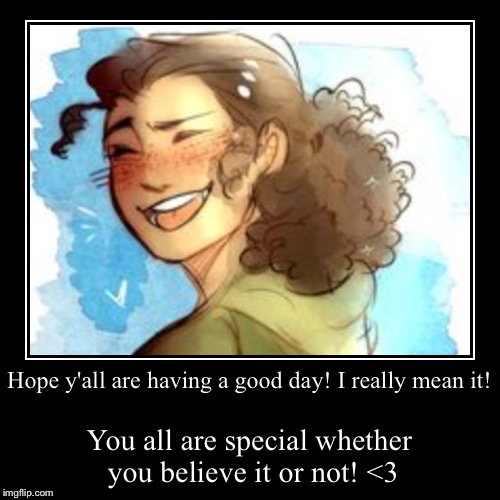 Love you all ✨ | Hope y'all are having a good day! I really mean it! | You all are special whether you believe it or not! <3 | image tagged in funny,demotivationals | made w/ Imgflip demotivational maker
