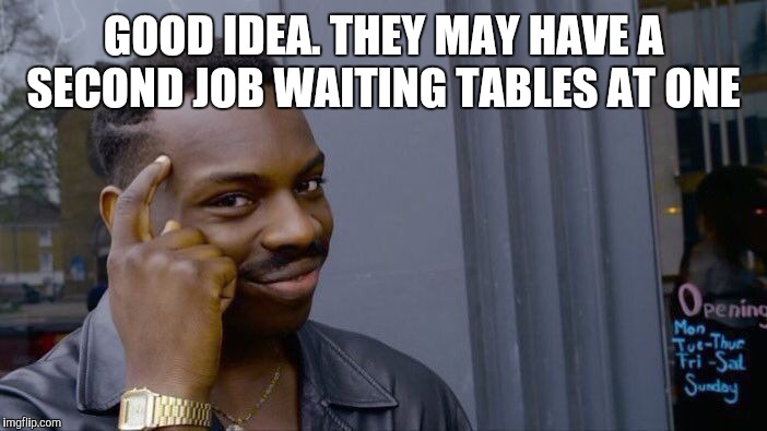 Roll Safe Think About It Meme | GOOD IDEA. THEY MAY HAVE A SECOND JOB WAITING TABLES AT ONE | image tagged in memes,roll safe think about it | made w/ Imgflip meme maker
